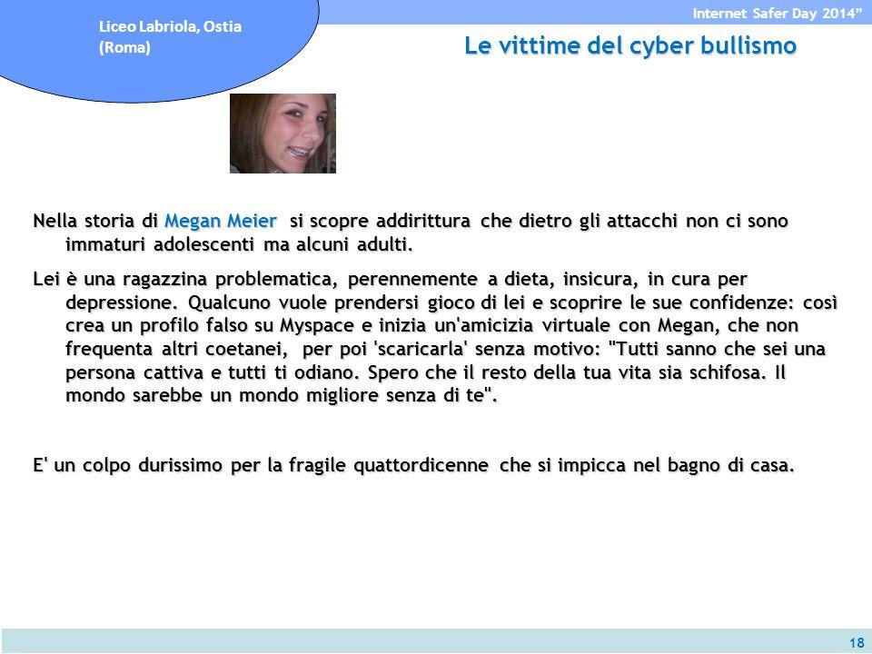 18 Internet Safer Day 2014 Liceo Labriola, Ostia (Roma) Le vittime del cyber bullismo Nella storia di Megan Meier si scopre addirittura che dietro gli attacchi non ci sono immaturi adolescenti ma alcuni adulti.
