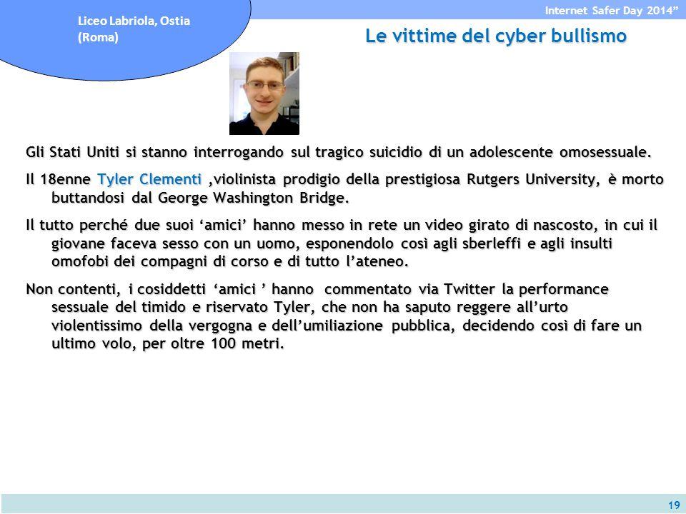 19 Internet Safer Day 2014 Liceo Labriola, Ostia (Roma) Le vittime del cyber bullismo Gli Stati Uniti si stanno interrogando sul tragico suicidio di un adolescente omosessuale.