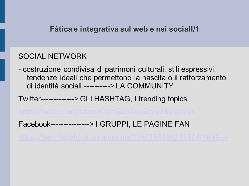 Fàtica e integrativa sul web e nei sociall/1 SOCIAL NETWORK - costruzione condivisa di patrimoni culturali, stili espressivi, tendenze ideali che permettono la nascita o il rafforzamento di identità sociali ----------> LA COMMUNITY Twitter-------------> GLI HASHTAG, i trending topics https://twitter.com/search q=%23AskEmma&src=tren Facebook---------------> I GRUPPI, LE PAGINE FAN https://www.facebook.com/groups/1387165488214504/ fref=ts