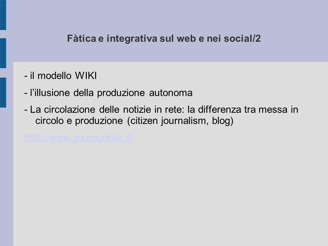 Fàtica e integrativa sul web e nei social/2 - il modello WIKI - l'illusione della produzione autonoma - La circolazione delle notizie in rete: la differenza tra messa in circolo e produzione (citizen journalism, blog) http://www.youreporter.it/