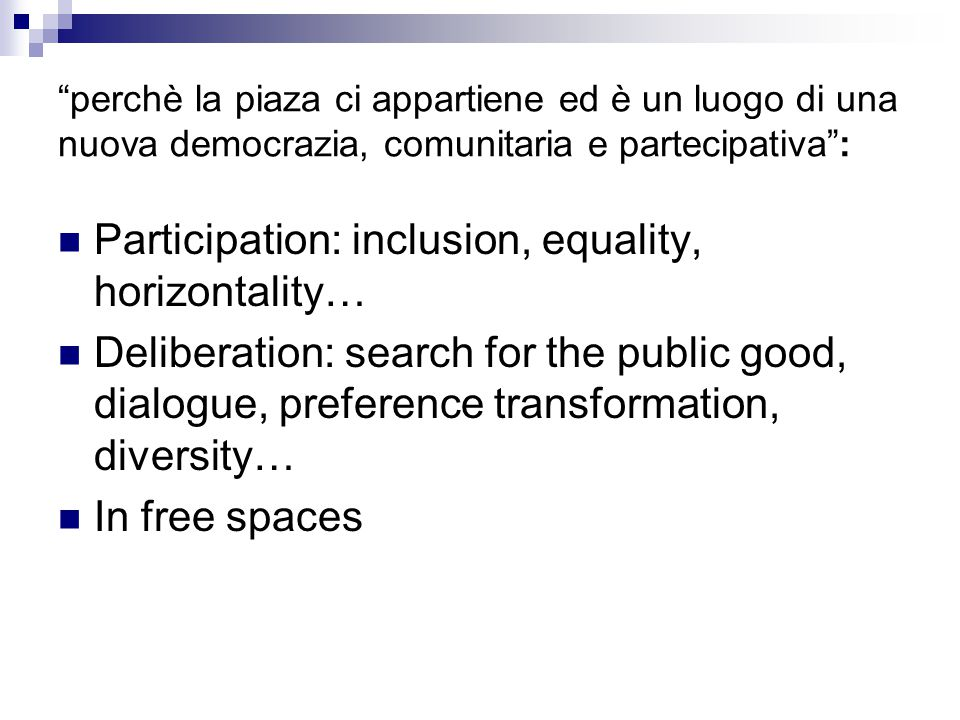 perchè la piaza ci appartiene ed è un luogo di una nuova democrazia, comunitaria e partecipativa : Participation: inclusion, equality, horizontality… Deliberation: search for the public good, dialogue, preference transformation, diversity… In free spaces