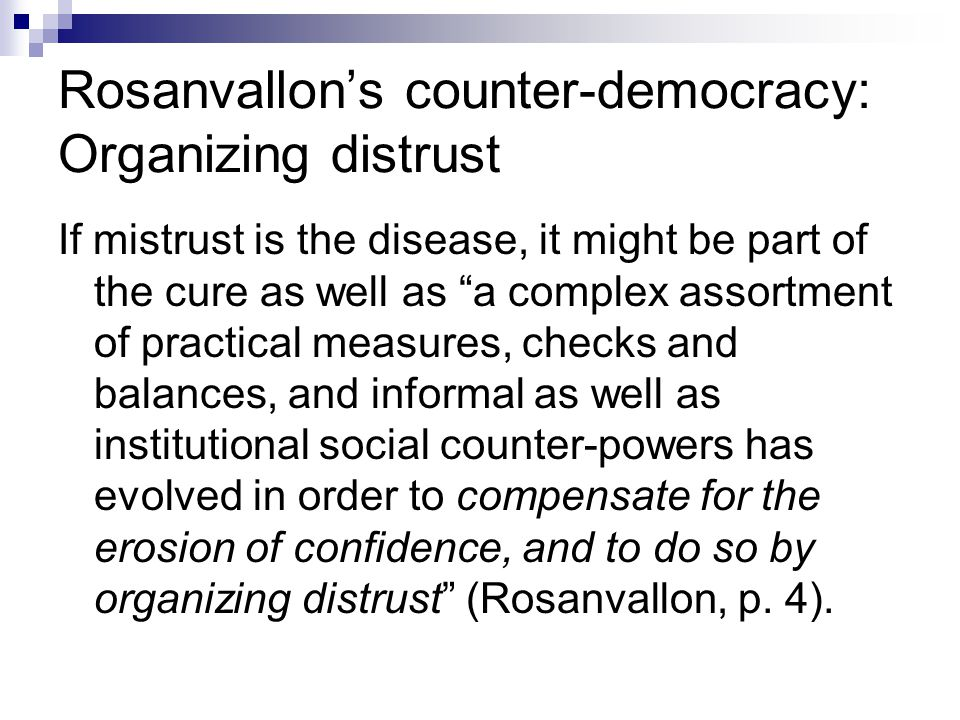 Rosanvallon's counter-democracy: Organizing distrust If mistrust is the disease, it might be part of the cure as well as a complex assortment of practical measures, checks and balances, and informal as well as institutional social counter-powers has evolved in order to compensate for the erosion of confidence, and to do so by organizing distrust (Rosanvallon, p.