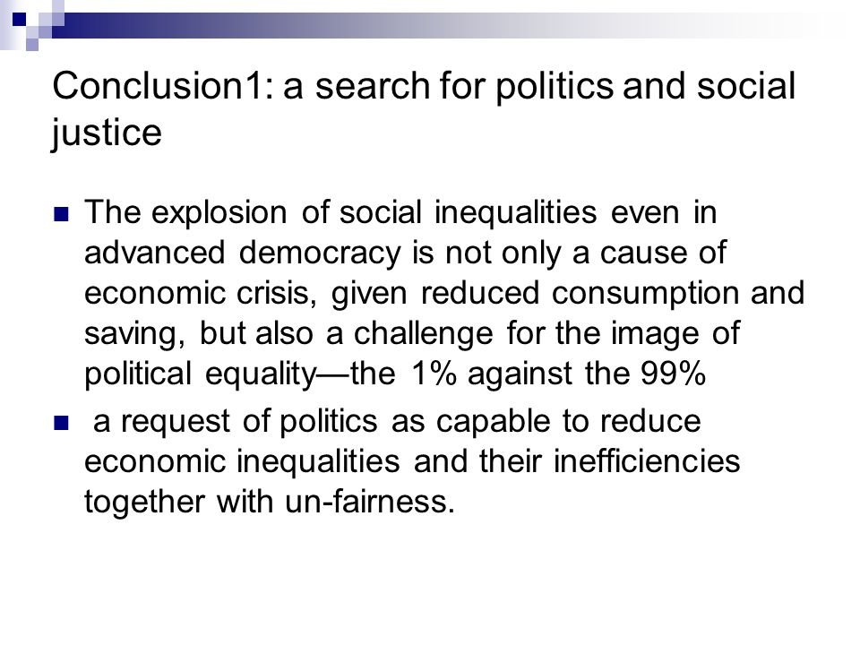 Conclusion1: a search for politics and social justice The explosion of social inequalities even in advanced democracy is not only a cause of economic crisis, given reduced consumption and saving, but also a challenge for the image of political equality—the 1% against the 99% a request of politics as capable to reduce economic inequalities and their inefficiencies together with un-fairness.