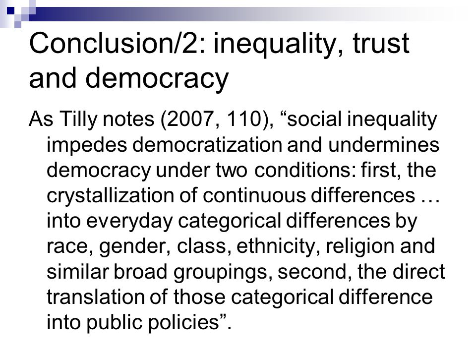 Conclusion/2: inequality, trust and democracy As Tilly notes (2007, 110), social inequality impedes democratization and undermines democracy under two conditions: first, the crystallization of continuous differences … into everyday categorical differences by race, gender, class, ethnicity, religion and similar broad groupings, second, the direct translation of those categorical difference into public policies .