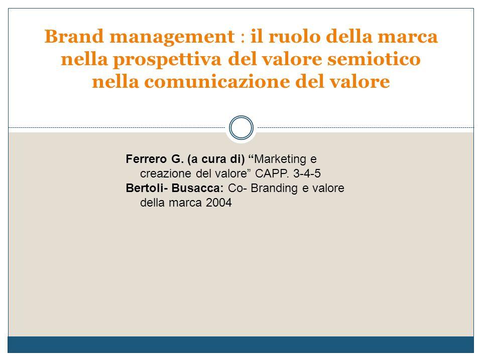 """Brand management : il ruolo della marca nella prospettiva del valore semiotico nella comunicazione del valore Ferrero G. (a cura di) """"Marketing e crea"""