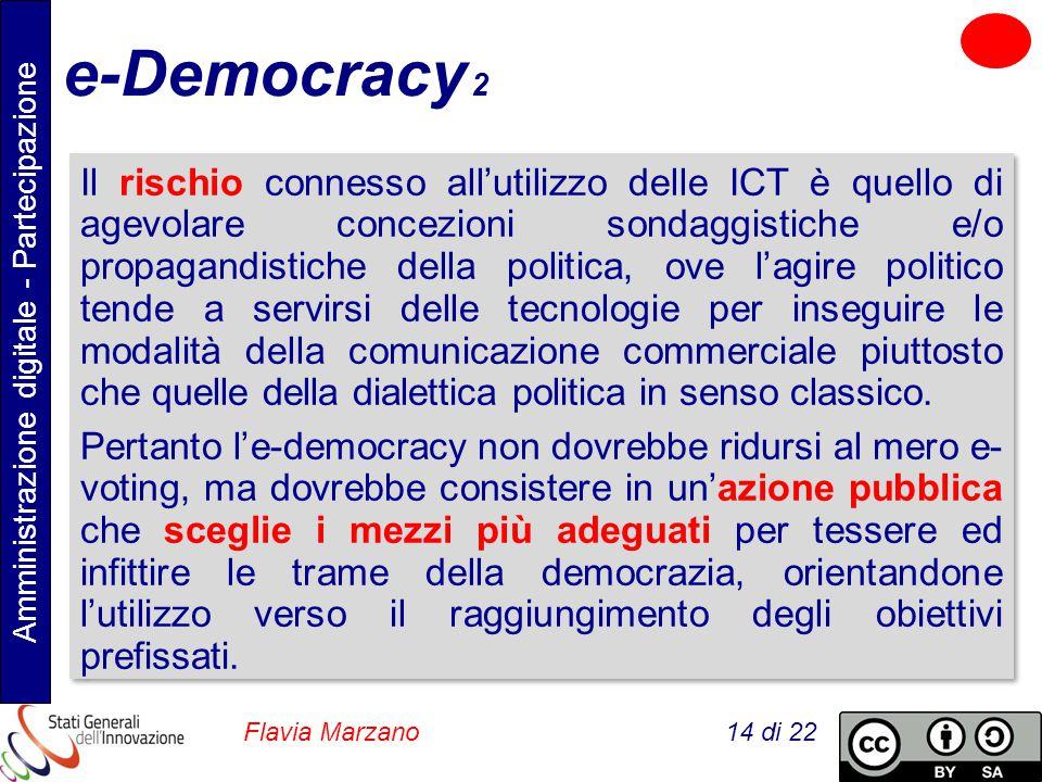 Amministrazione digitale - Partecipazione Flavia Marzano 14 di 22 e-Democracy 2 Il rischio connesso all'utilizzo delle ICT è quello di agevolare concezioni sondaggistiche e/o propagandistiche della politica, ove l'agire politico tende a servirsi delle tecnologie per inseguire le modalità della comunicazione commerciale piuttosto che quelle della dialettica politica in senso classico.