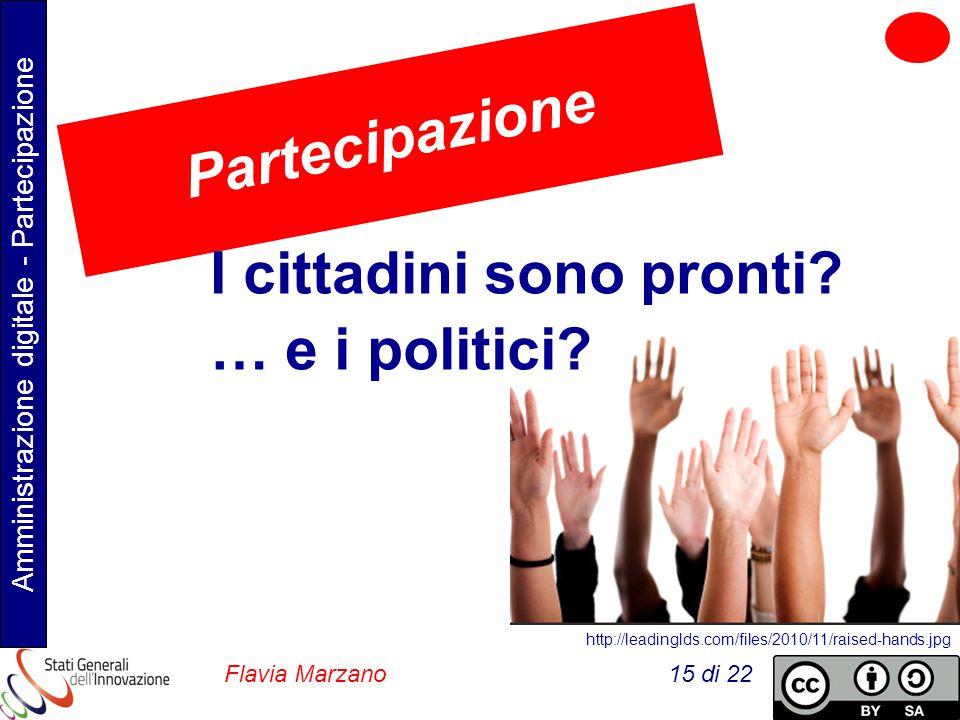 Amministrazione digitale - Partecipazione Flavia Marzano 15 di 22 http://leadinglds.com/files/2010/11/raised-hands.jpg Partecipazione I cittadini sono pronti.