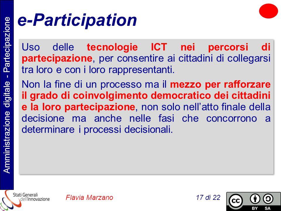 Amministrazione digitale - Partecipazione Flavia Marzano 17 di 22 e-Participation Uso delle tecnologie ICT nei percorsi di partecipazione, per consentire ai cittadini di collegarsi tra loro e con i loro rappresentanti.