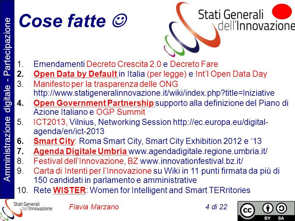 Amministrazione digitale - Partecipazione Flavia Marzano 4 di 22 Cose fatte 1.Emendamenti Decreto Crescita 2.0 e Decreto Fare 2.Open Data by Default in Italia (per legge) e Int'l Open Data Day 3.Manifesto per la trasparenza delle ONG http://www.statigeneralinnovazione.it/wiki/index.php?title=Iniziative 4.Open Government Partnership supporto alla definizione del Piano di Azione Italiano e OGP Summit 5.ICT2013, Vilnius, Networking Session http://ec.europa.eu/digital- agenda/en/ict-2013 6.Smart City: Roma Smart City, Smart City Exhibition 2012 e '13 7.Agenda Digitale Umbria www.agendadigitale.regione.umbria.it/ 8.Festival dell'Innovazione, BZ www.innovationfestival.bz.it/ 9.Carta di Intenti per l'Innovazione su Wiki in 11 punti firmata da più di 150 candidati in parlamento e amministrative 10.Rete WISTER: Women for Intelligent and Smart TERritories
