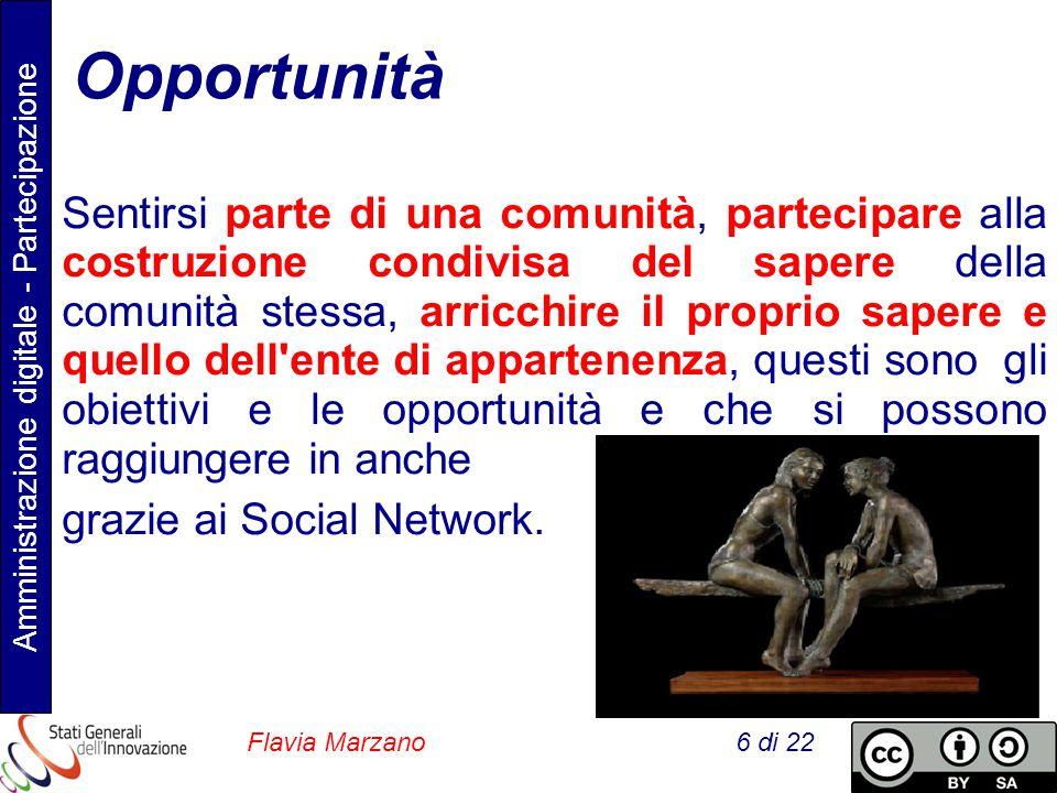 Amministrazione digitale - Partecipazione Flavia Marzano 6 di 22 Opportunità Sentirsi parte di una comunità, partecipare alla costruzione condivisa del sapere della comunità stessa, arricchire il proprio sapere e quello dell ente di appartenenza, questi sono gli obiettivi e le opportunità e che si possono raggiungere in anche grazie ai Social Network.