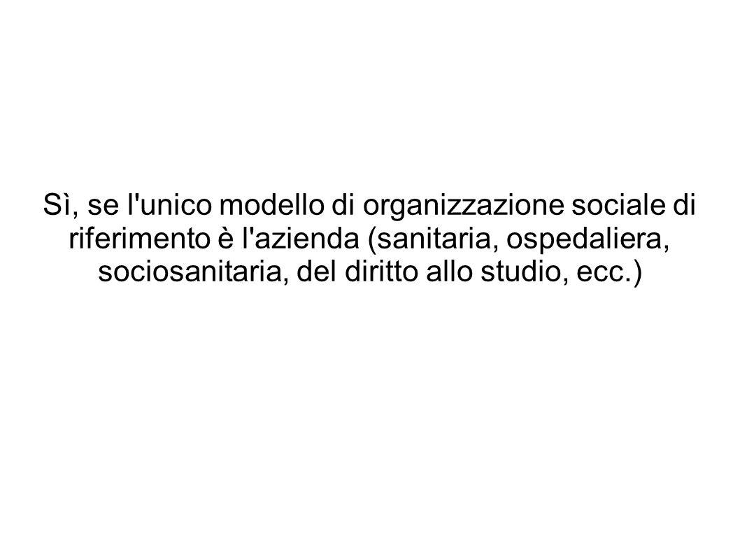 Sì, se l unico modello di organizzazione sociale di riferimento è l azienda (sanitaria, ospedaliera, sociosanitaria, del diritto allo studio, ecc.)