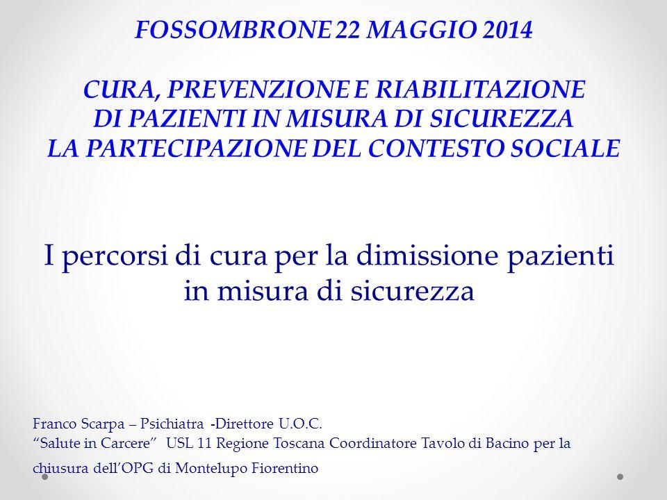 FOSSOMBRONE 22 MAGGIO 2014 CURA, PREVENZIONE E RIABILITAZIONE DI PAZIENTI IN MISURA DI SICUREZZA LA PARTECIPAZIONE DEL CONTESTO SOCIALE I percorsi di cura per la dimissione pazienti in misura di sicurezza Franco Scarpa – Psichiatra -Direttore U.O.C.