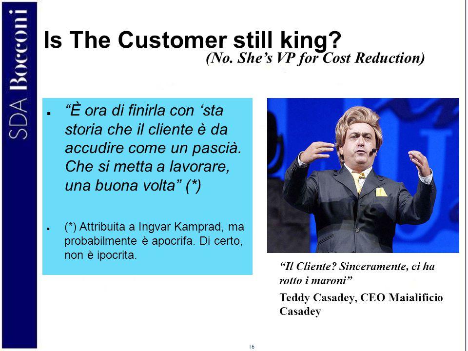 """16 Is The Customer still king? (No. She's VP for Cost Reduction) """"Il Cliente? Sinceramente, ci ha rotto i maroni"""" Teddy Casadey, CEO Maialificio Casad"""