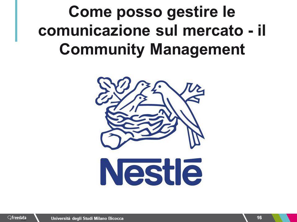 16 Università degli Studi Milano Bicocca Come posso gestire le comunicazione sul mercato - il Community Management