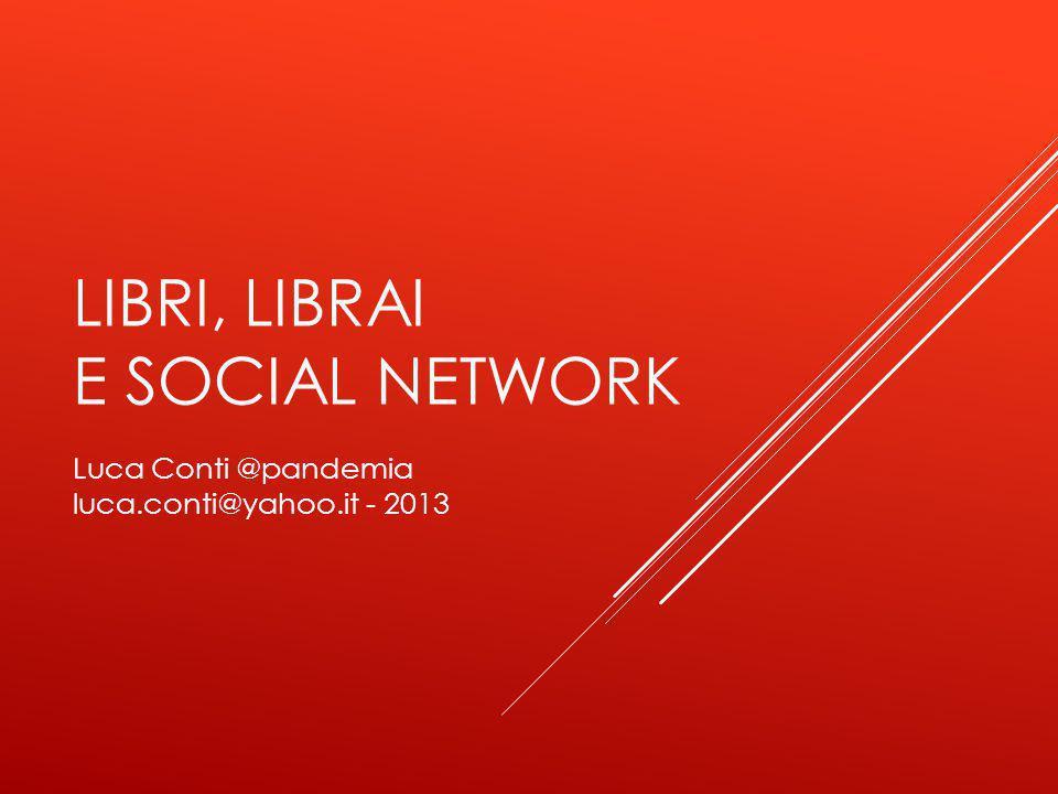 LIBRI, LIBRAI E SOCIAL NETWORK Luca Conti @pandemia luca.conti@yahoo.it - 2013