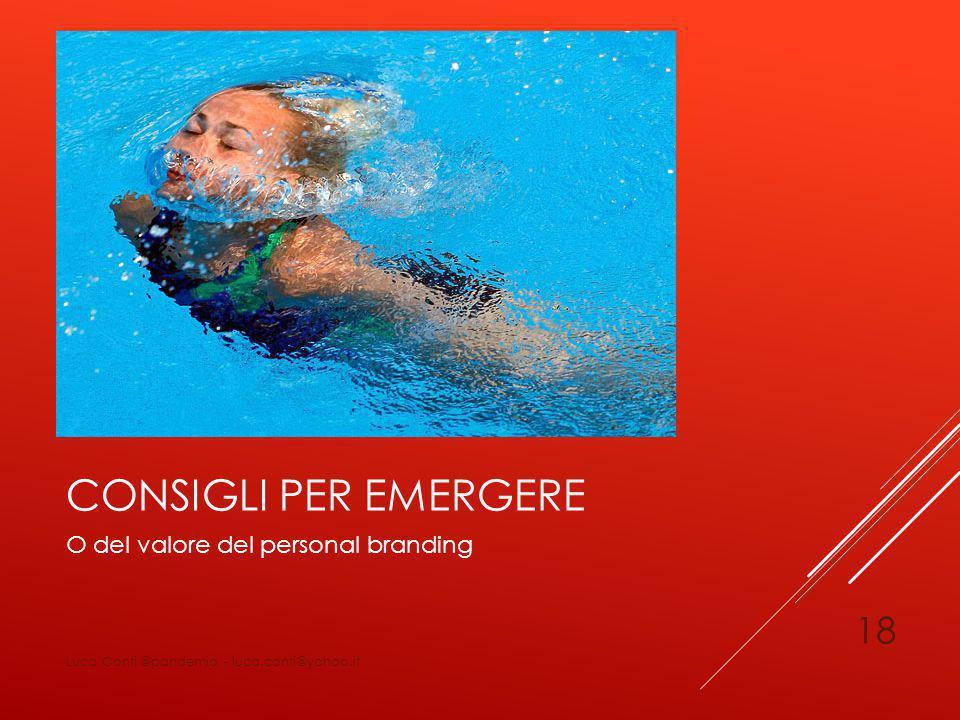 CONSIGLI PER EMERGERE O del valore del personal branding Luca Conti @pandemia - luca.conti@yahoo.it 18