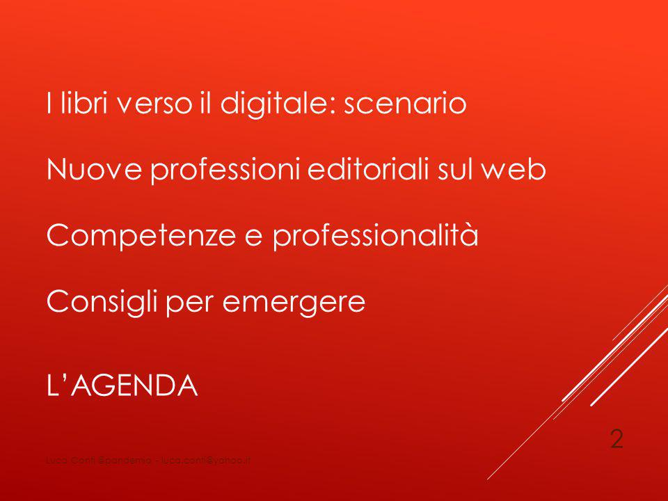 L'AGENDA I libri verso il digitale: scenario Nuove professioni editoriali sul web Competenze e professionalità Consigli per emergere Luca Conti @pandemia - luca.conti@yahoo.it 2