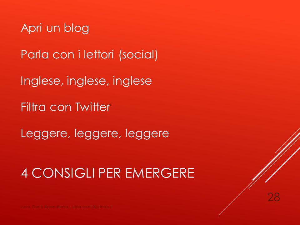 4 CONSIGLI PER EMERGERE Apri un blog Parla con i lettori (social) Inglese, inglese, inglese Filtra con Twitter Leggere, leggere, leggere Luca Conti @pandemia - luca.conti@yahoo.it 28