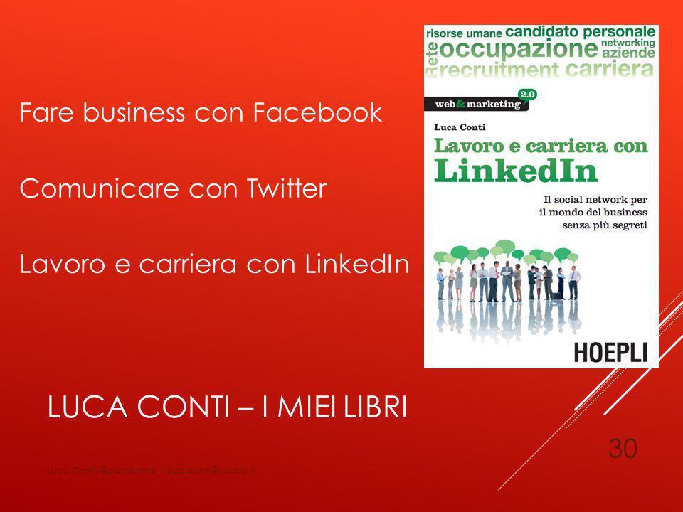 LUCA CONTI – I MIEI LIBRI Fare business con Facebook Comunicare con Twitter Lavoro e carriera con LinkedIn Luca Conti @pandemia - luca.conti@yahoo.it 30