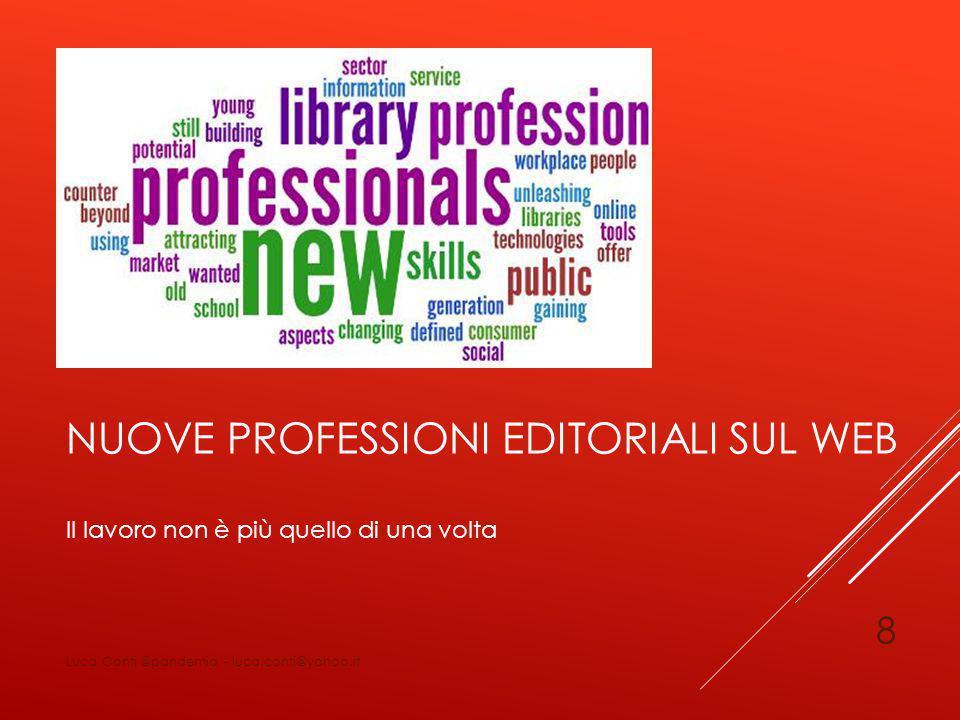 NUOVE PROFESSIONI EDITORIALI SUL WEB Il lavoro non è più quello di una volta Luca Conti @pandemia - luca.conti@yahoo.it 8