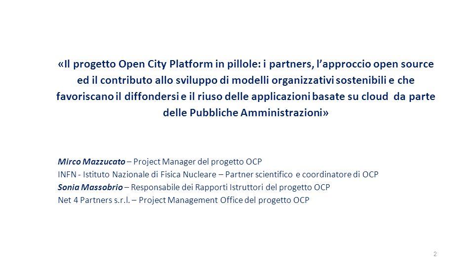 «Il progetto Open City Platform in pillole: i partners, l'approccio open source ed il contributo allo sviluppo di modelli organizzativi sostenibili e che favoriscano il diffondersi e il riuso delle applicazioni basate su cloud da parte delle Pubbliche Amministrazioni» Mirco Mazzucato – Project Manager del progetto OCP INFN - Istituto Nazionale di Fisica Nucleare – Partner scientifico e coordinatore di OCP Sonia Massobrio – Responsabile dei Rapporti Istruttori del progetto OCP Net 4 Partners s.r.l.