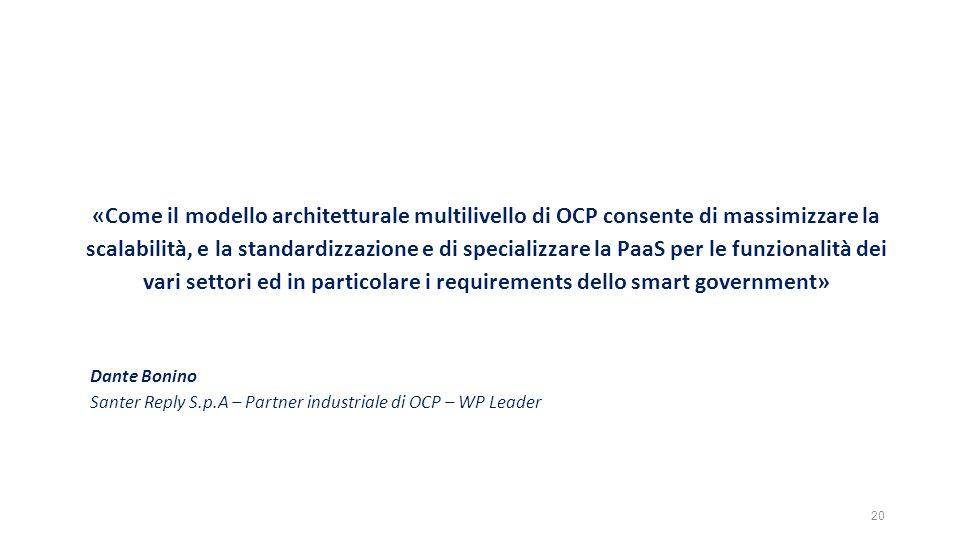 «Come il modello architetturale multilivello di OCP consente di massimizzare la scalabilità, e la standardizzazione e di specializzare la PaaS per le funzionalità dei vari settori ed in particolare i requirements dello smart government» Dante Bonino Santer Reply S.p.A – Partner industriale di OCP – WP Leader 20