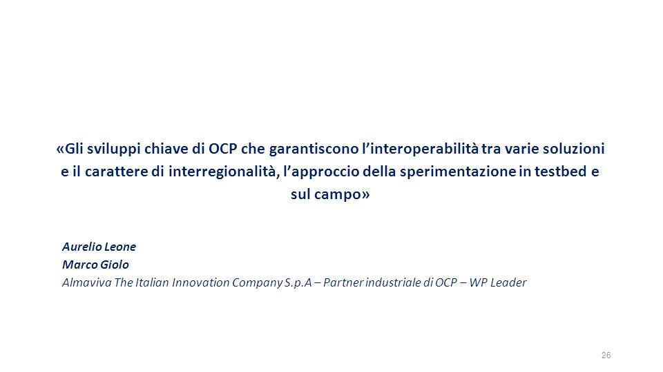 Aurelio Leone Marco Giolo Almaviva The Italian Innovation Company S.p.A – Partner industriale di OCP – WP Leader «Gli sviluppi chiave di OCP che garantiscono l'interoperabilità tra varie soluzioni e il carattere di interregionalità, l'approccio della sperimentazione in testbed e sul campo» 26