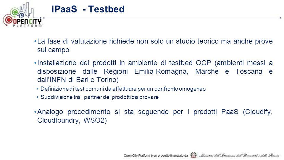 iPaaS - Testbed La fase di valutazione richiede non solo un studio teorico ma anche prove sul campo Installazione dei prodotti in ambiente di testbed OCP (ambienti messi a disposizione dalle Regioni Emilia-Romagna, Marche e Toscana e dall'INFN di Bari e Torino) Definizione di test comuni da effettuare per un confronto omogeneo Suddivisione tra i partner dei prodotti da provare Analogo procedimento si sta seguendo per i prodotti PaaS (Cloudify, Cloudfoundry, WSO2)