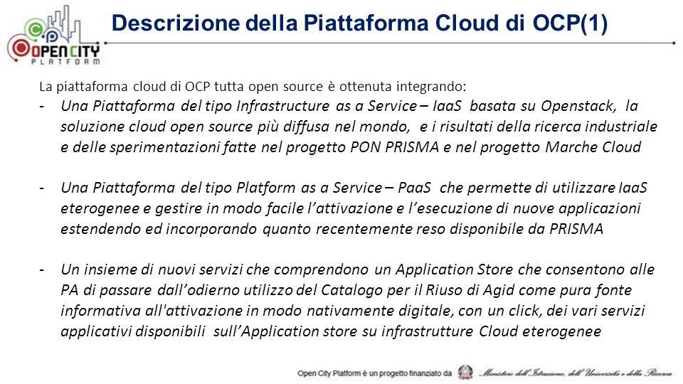 Descrizione della Piattaforma Cloud di OCP(1) La piattaforma cloud di OCP tutta open source è ottenuta integrando: -Una Piattaforma del tipo Infrastructure as a Service – IaaS basata su Openstack, la soluzione cloud open source più diffusa nel mondo, e i risultati della ricerca industriale e delle sperimentazioni fatte nel progetto PON PRISMA e nel progetto Marche Cloud -Una Piattaforma del tipo Platform as a Service – PaaS che permette di utilizzare IaaS eterogenee e gestire in modo facile l'attivazione e l'esecuzione di nuove applicazioni estendendo ed incorporando quanto recentemente reso disponibile da PRISMA -Un insieme di nuovi servizi che comprendono un Application Store che consentono alle PA di passare dall'odierno utilizzo del Catalogo per il Riuso di Agid come pura fonte informativa all attivazione in modo nativamente digitale, con un click, dei vari servizi applicativi disponibili sull'Application store su infrastrutture Cloud eterogenee