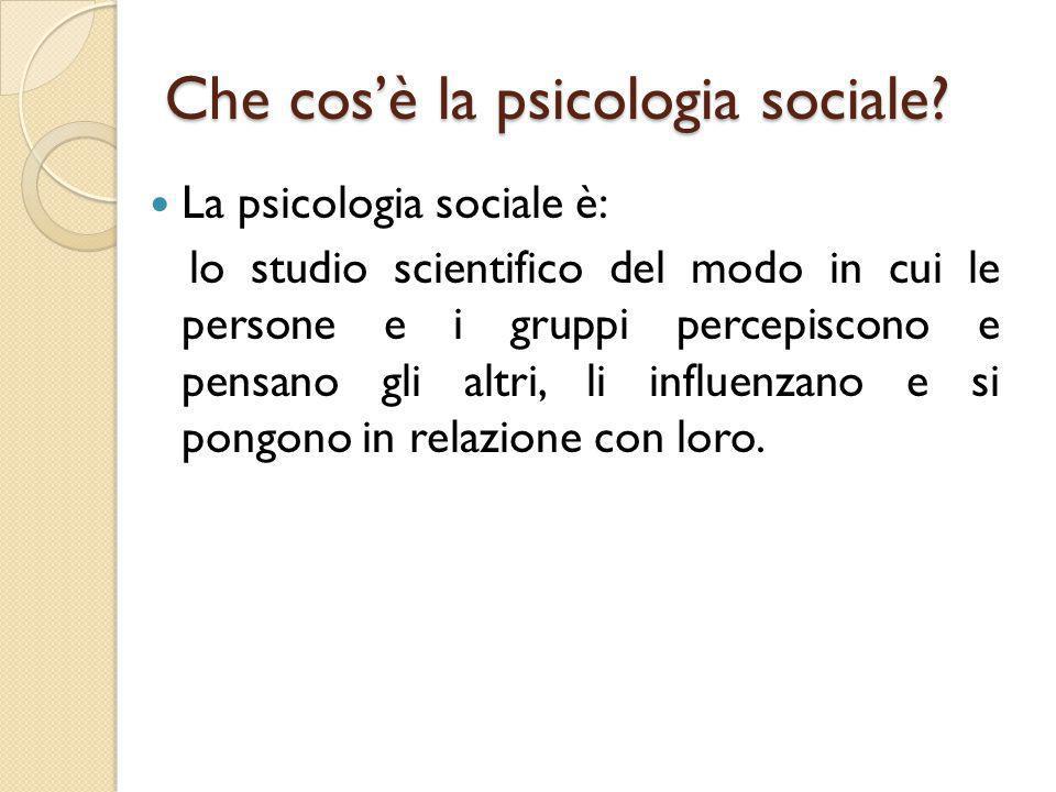 Che cos'è la psicologia sociale? La psicologia sociale è: lo studio scientifico del modo in cui le persone e i gruppi percepiscono e pensano gli altri