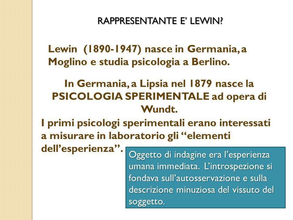Lewin (1890-1947) nasce in Germania, a Moglino e studia psicologia a Berlino. In Germania, a Lipsia nel 1879 nasce la PSICOLOGIA SPERIMENTALE ad opera
