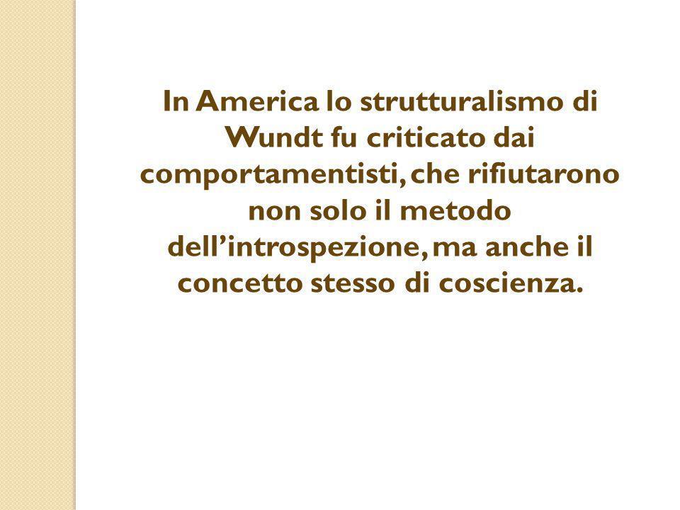 In America lo strutturalismo di Wundt fu criticato dai comportamentisti, che rifiutarono non solo il metodo dell'introspezione, ma anche il concetto s
