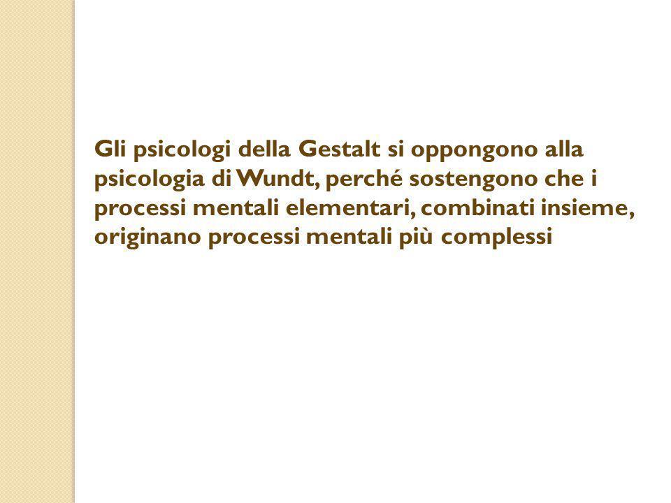 Gli psicologi della Gestalt si oppongono alla psicologia di Wundt, perché sostengono che i processi mentali elementari, combinati insieme, originano p