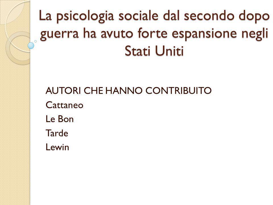 La psicologia sociale dal secondo dopo guerra ha avuto forte espansione negli Stati Uniti AUTORI CHE HANNO CONTRIBUITO Cattaneo Le Bon Tarde Lewin