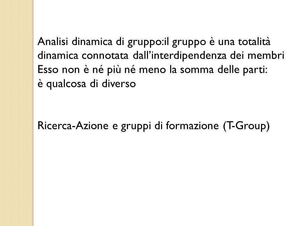 Analisi dinamica di gruppo:il gruppo è una totalità dinamica connotata dall'interdipendenza dei membri Esso non è né più né meno la somma delle parti:
