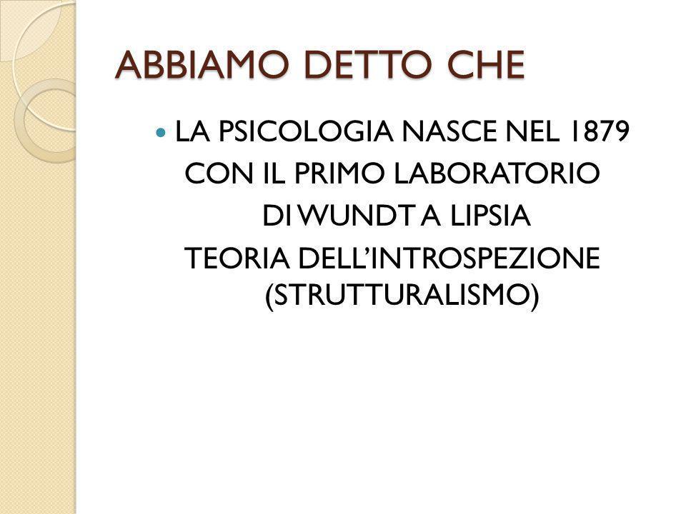 ABBIAMO DETTO CHE LA PSICOLOGIA NASCE NEL 1879 CON IL PRIMO LABORATORIO DI WUNDT A LIPSIA TEORIA DELL'INTROSPEZIONE (STRUTTURALISMO)