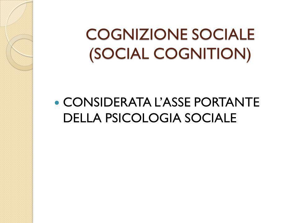 COGNIZIONE SOCIALE (SOCIAL COGNITION) CONSIDERATA L'ASSE PORTANTE DELLA PSICOLOGIA SOCIALE