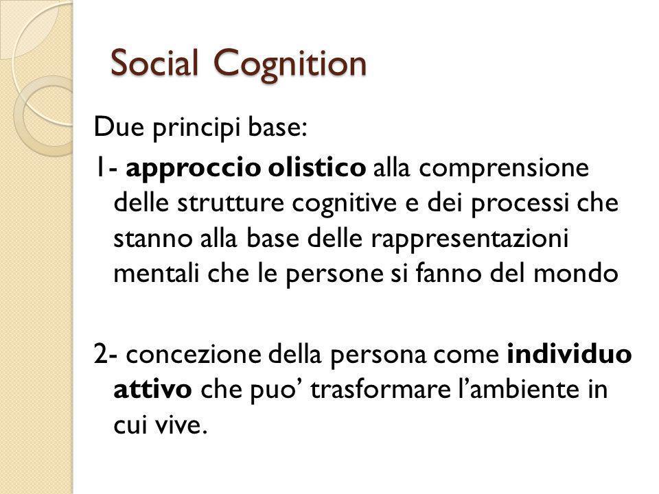 Social Cognition Due principi base: 1- approccio olistico alla comprensione delle strutture cognitive e dei processi che stanno alla base delle rappre