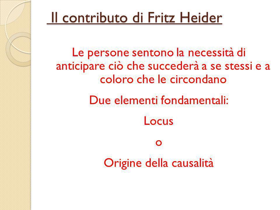 Il contributo di Fritz Heider Il contributo di Fritz Heider Le persone sentono la necessità di anticipare ciò che succederà a se stessi e a coloro che