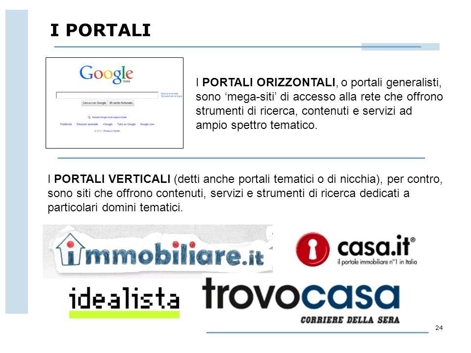 24 I PORTALI I PORTALI ORIZZONTALI, o portali generalisti, sono 'mega-siti' di accesso alla rete che offrono strumenti di ricerca, contenuti e servizi ad ampio spettro tematico.