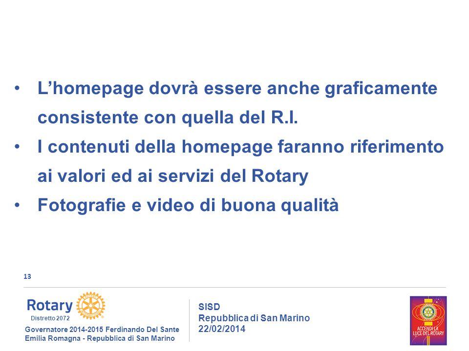 13 SISD Repubblica di San Marino 22/02/2014 Governatore 2014-2015 Ferdinando Del Sante Emilia Romagna - Repubblica di San Marino Distretto 2072 L'homepage dovrà essere anche graficamente consistente con quella del R.I.