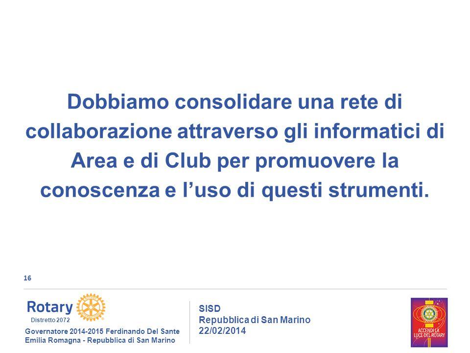 16 SISD Repubblica di San Marino 22/02/2014 Governatore 2014-2015 Ferdinando Del Sante Emilia Romagna - Repubblica di San Marino Distretto 2072 Dobbiamo consolidare una rete di collaborazione attraverso gli informatici di Area e di Club per promuovere la conoscenza e l'uso di questi strumenti.