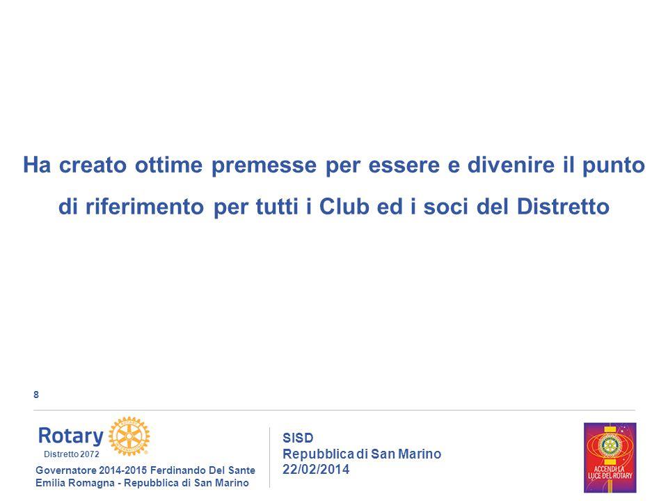 8 SISD Repubblica di San Marino 22/02/2014 Governatore 2014-2015 Ferdinando Del Sante Emilia Romagna - Repubblica di San Marino Distretto 2072 Ha creato ottime premesse per essere e divenire il punto di riferimento per tutti i Club ed i soci del Distretto