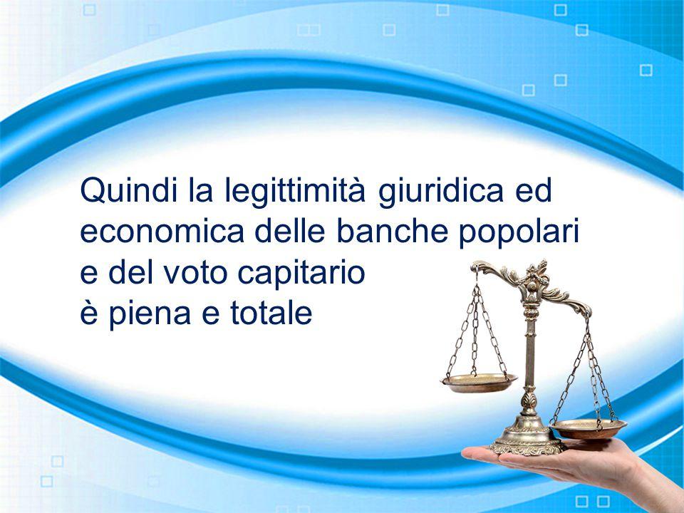 Quindi la legittimità giuridica ed economica delle banche popolari e del voto capitario è piena e totale