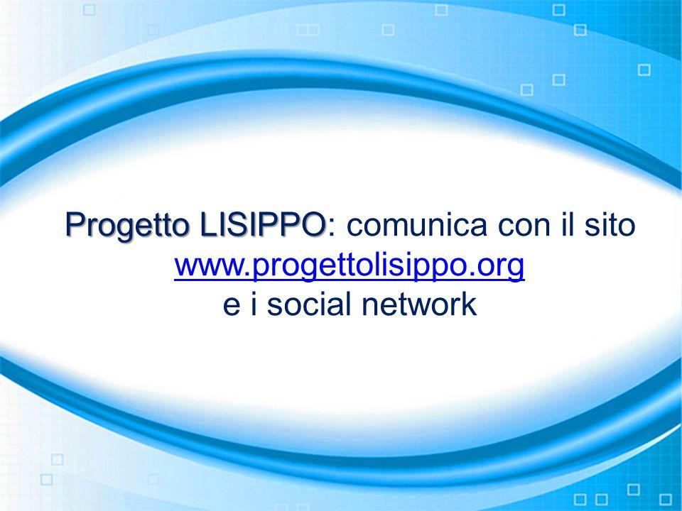 Progetto LISIPPO Progetto LISIPPO: comunica con il sito www.progettolisippo.org www.progettolisippo.org e i social network
