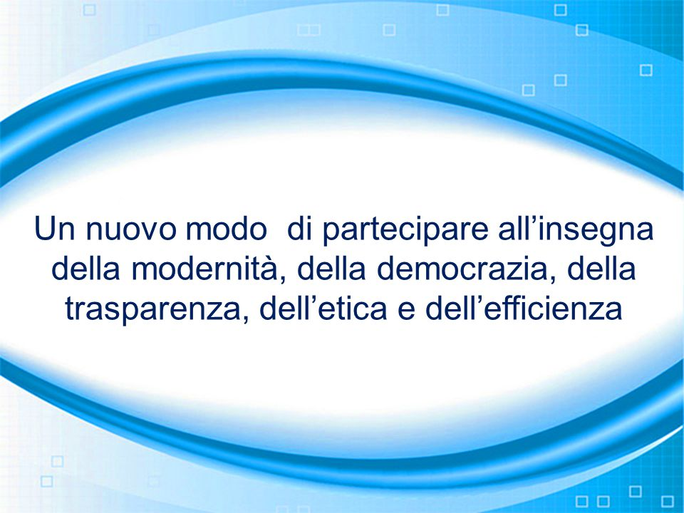 Un nuovo modo di partecipare all'insegna della modernità, della democrazia, della trasparenza, dell'etica e dell'efficienza