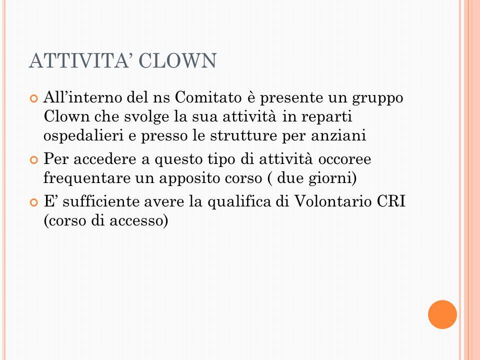 ATTIVITA' CLOWN All'interno del ns Comitato è presente un gruppo Clown che svolge la sua attività in reparti ospedalieri e presso le strutture per anziani Per accedere a questo tipo di attività occoree frequentare un apposito corso ( due giorni) E' sufficiente avere la qualifica di Volontario CRI (corso di accesso)
