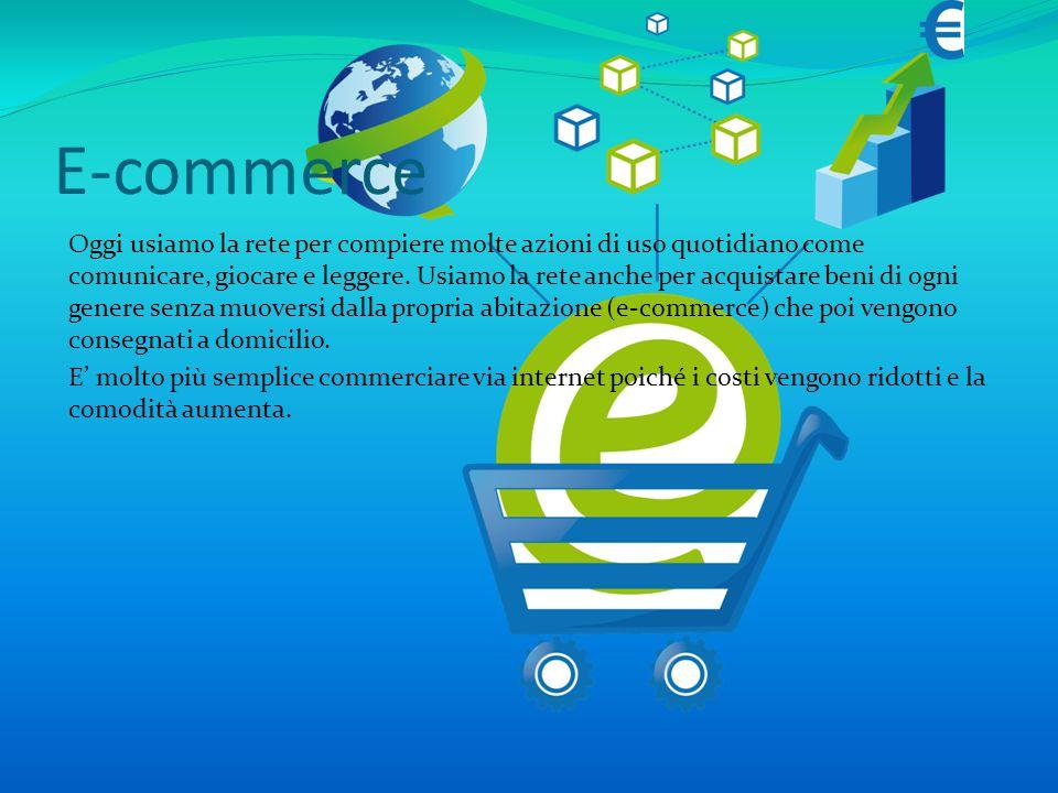 E-commerce Oggi usiamo la rete per compiere molte azioni di uso quotidiano come comunicare, giocare e leggere.