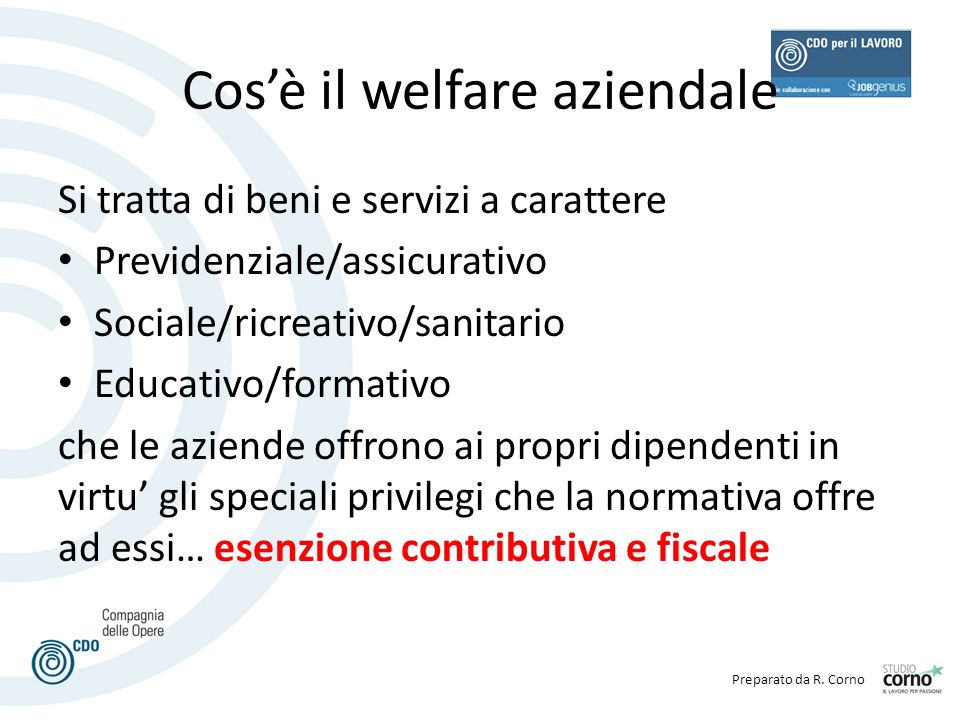 Preparato da R. Corno Cos'è il welfare aziendale Si tratta di beni e servizi a carattere Previdenziale/assicurativo Sociale/ricreativo/sanitario Educa