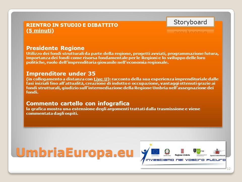 UmbriaEuropa.eu RIENTRO IN STUDIO E DIBATTITO (5 minuti) Presidente Regione Utilizzo dei fondi strutturali da parte della regione, progetti avviati, programmazione futura, importanza dei fondi come risorsa fondamentale per le Regioni e lo sviluppo delle loro politiche, ruolo dell'imprenditoria giovanile nell'economia regionale.